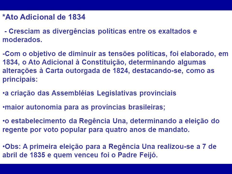*Ato Adicional de 1834 - Cresciam as divergências políticas entre os exaltados e moderados. -Com o objetivo de diminuir as tensões políticas, foi elab