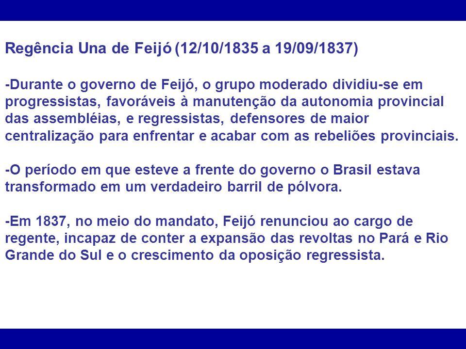 Regência Una de Feijó (12/10/1835 a 19/09/1837) -Durante o governo de Feijó, o grupo moderado dividiu-se em progressistas, favoráveis à manutenção da