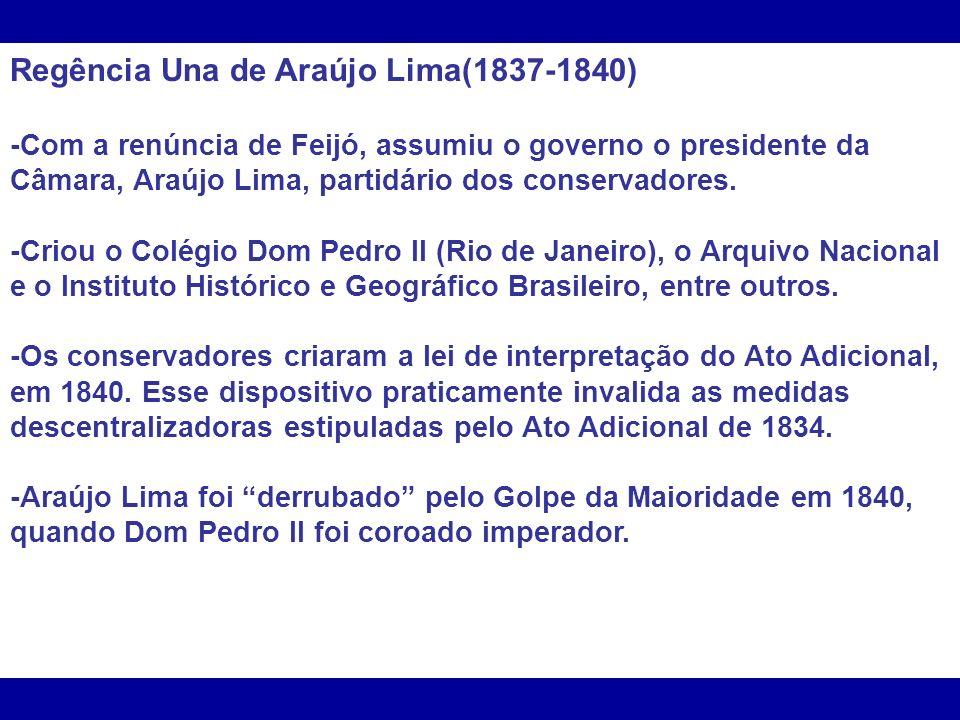Regência Una de Araújo Lima(1837-1840) -Com a renúncia de Feijó, assumiu o governo o presidente da Câmara, Araújo Lima, partidário dos conservadores.