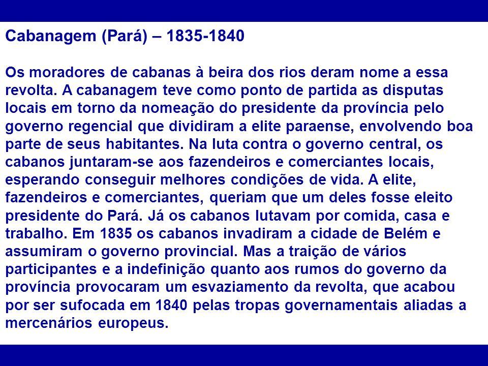 Cabanagem (Pará) – 1835-1840 Os moradores de cabanas à beira dos rios deram nome a essa revolta. A cabanagem teve como ponto de partida as disputas lo