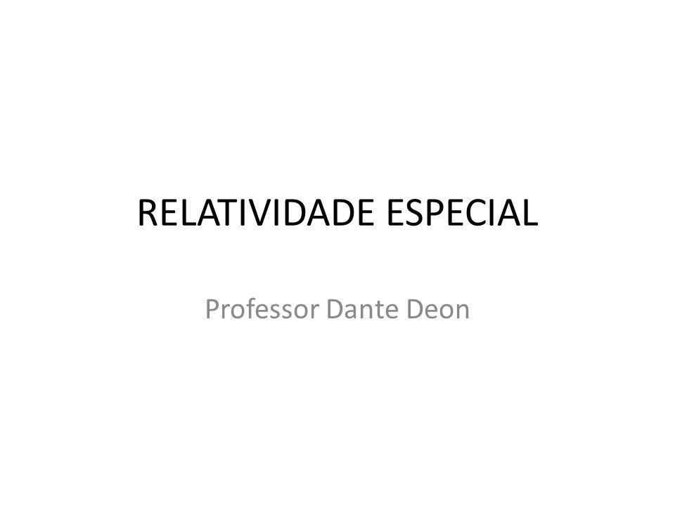 RELATIVIDADE ESPECIAL Professor Dante Deon