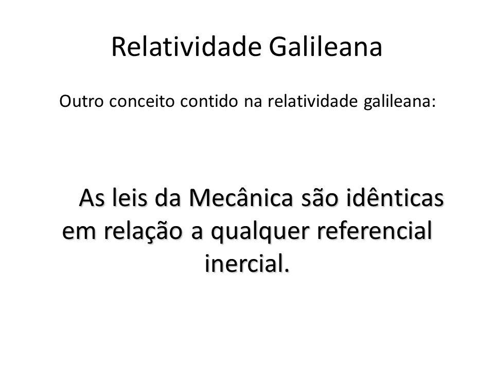 Relatividade Galileana Outro conceito contido na relatividade galileana: As leis da Mecânica são idênticas em relação a qualquer referencial inercial.