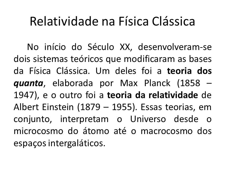 Relatividade na Física Clássica No início do Século XX, desenvolveram-se dois sistemas teóricos que modificaram as bases da Física Clássica. Um deles
