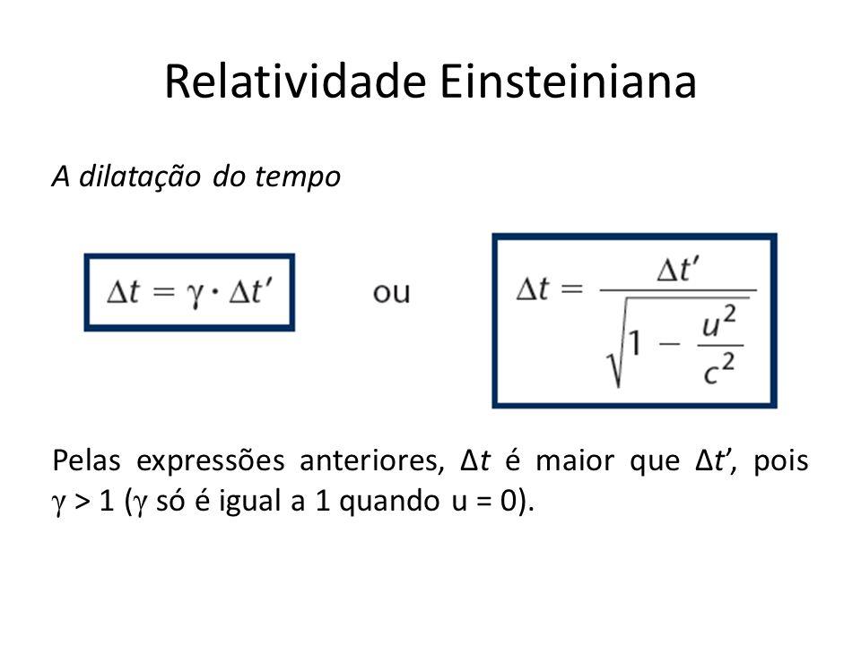 Relatividade Einsteiniana A dilatação do tempo Pelas expressões anteriores, t é maior que t, pois γ > 1 ( γ só é igual a 1 quando u = 0).