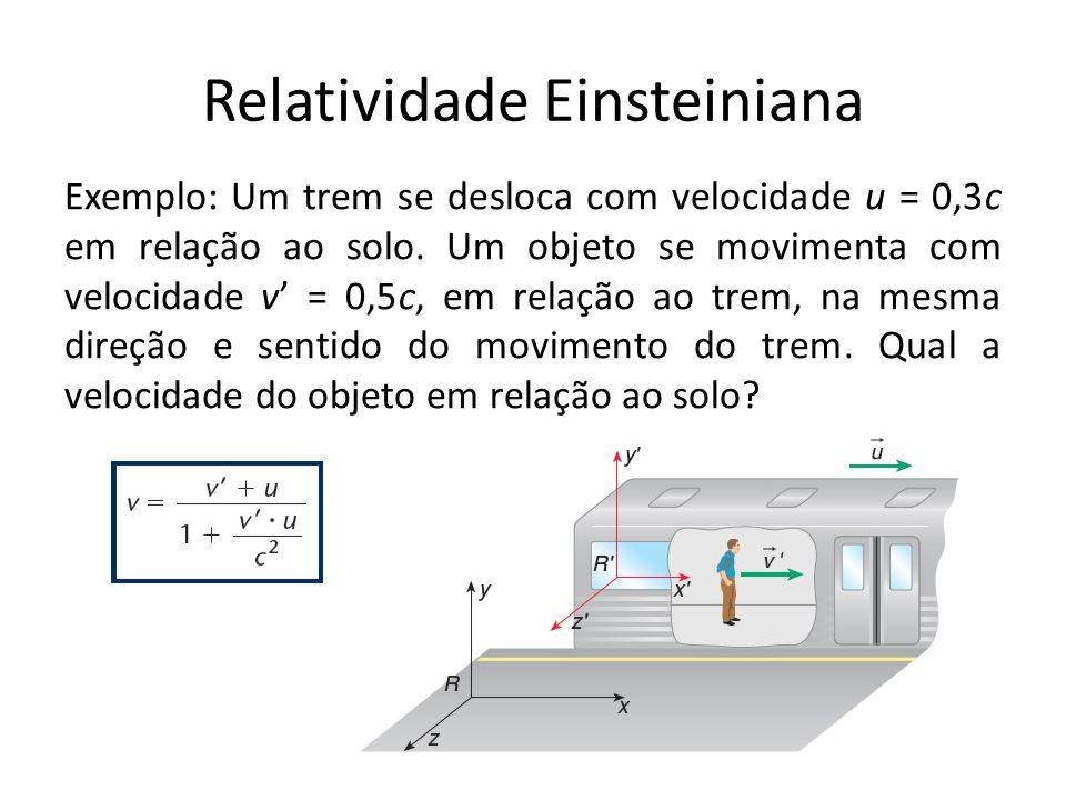 Relatividade Einsteiniana Exemplo: Um trem se desloca com velocidade u = 0,3c em relação ao solo. Um objeto se movimenta com velocidade v = 0,5c, em r