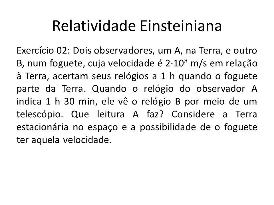 Relatividade Einsteiniana Exercício 02: Dois observadores, um A, na Terra, e outro B, num foguete, cuja velocidade é 210 8 m/s em relação à Terra, ace