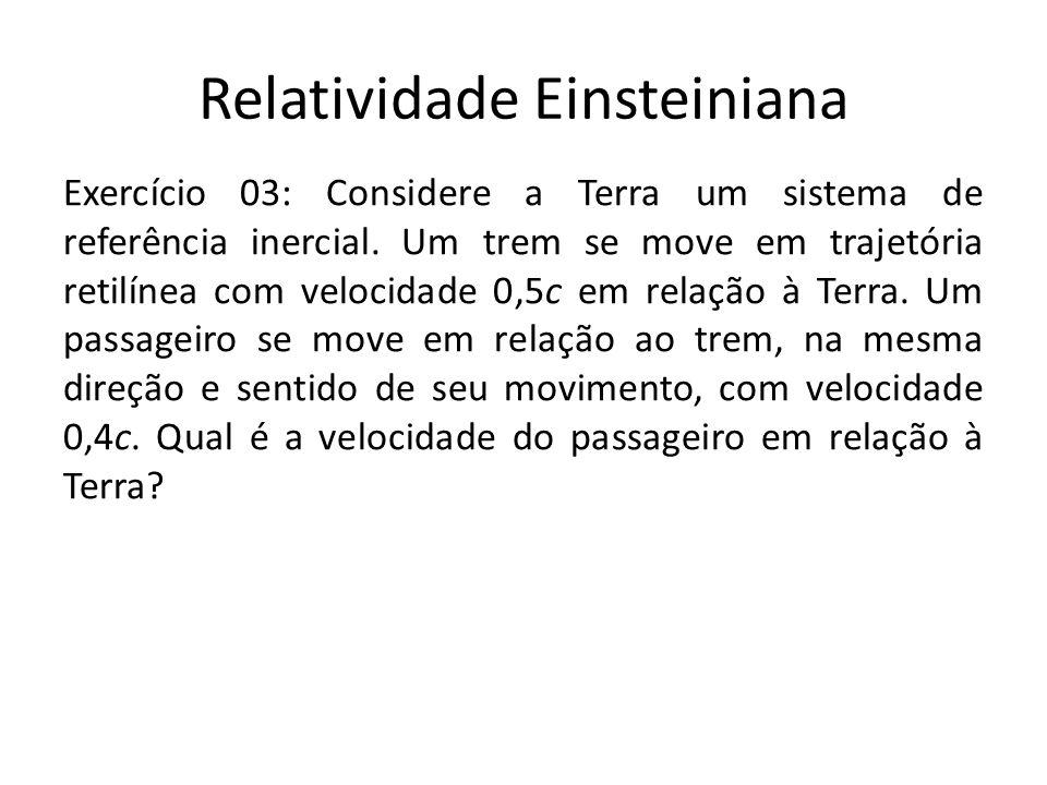 Relatividade Einsteiniana Exercício 03: Considere a Terra um sistema de referência inercial. Um trem se move em trajetória retilínea com velocidade 0,