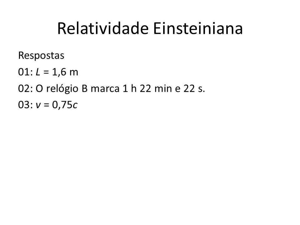 Relatividade Einsteiniana Respostas 01: L = 1,6 m 02: O relógio B marca 1 h 22 min e 22 s. 03: v = 0,75c