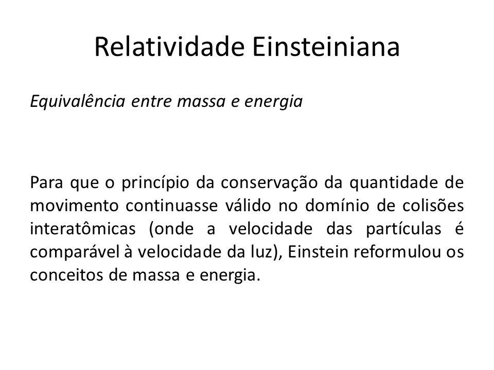 Relatividade Einsteiniana Equivalência entre massa e energia Para que o princípio da conservação da quantidade de movimento continuasse válido no domí