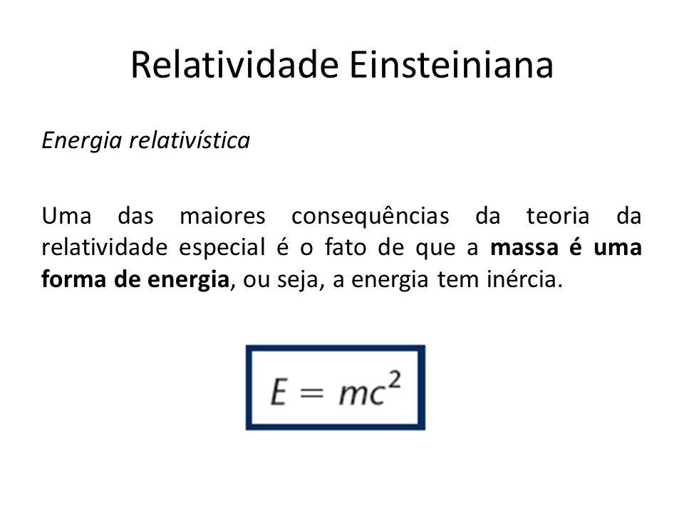 Energia relativística Uma das maiores consequências da teoria da relatividade especial é o fato de que a massa é uma forma de energia, ou seja, a ener