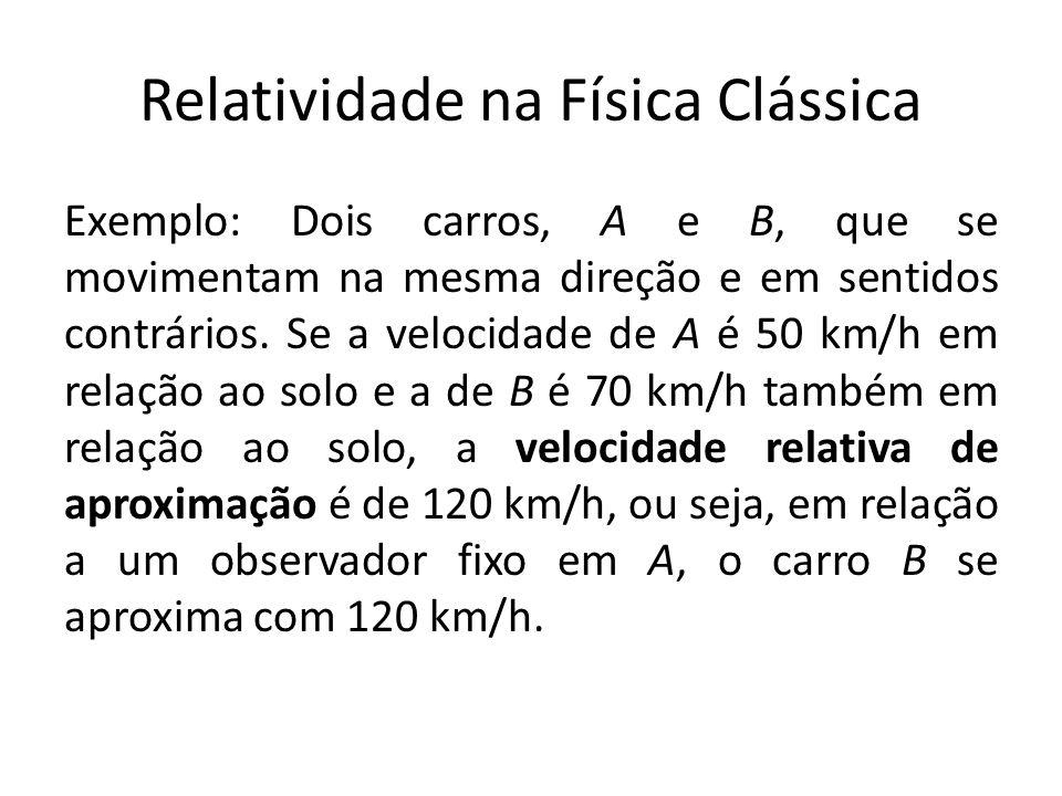 Relatividade na Física Clássica Exemplo: Dois carros, A e B, que se movimentam na mesma direção e em sentidos contrários. Se a velocidade de A é 50 km