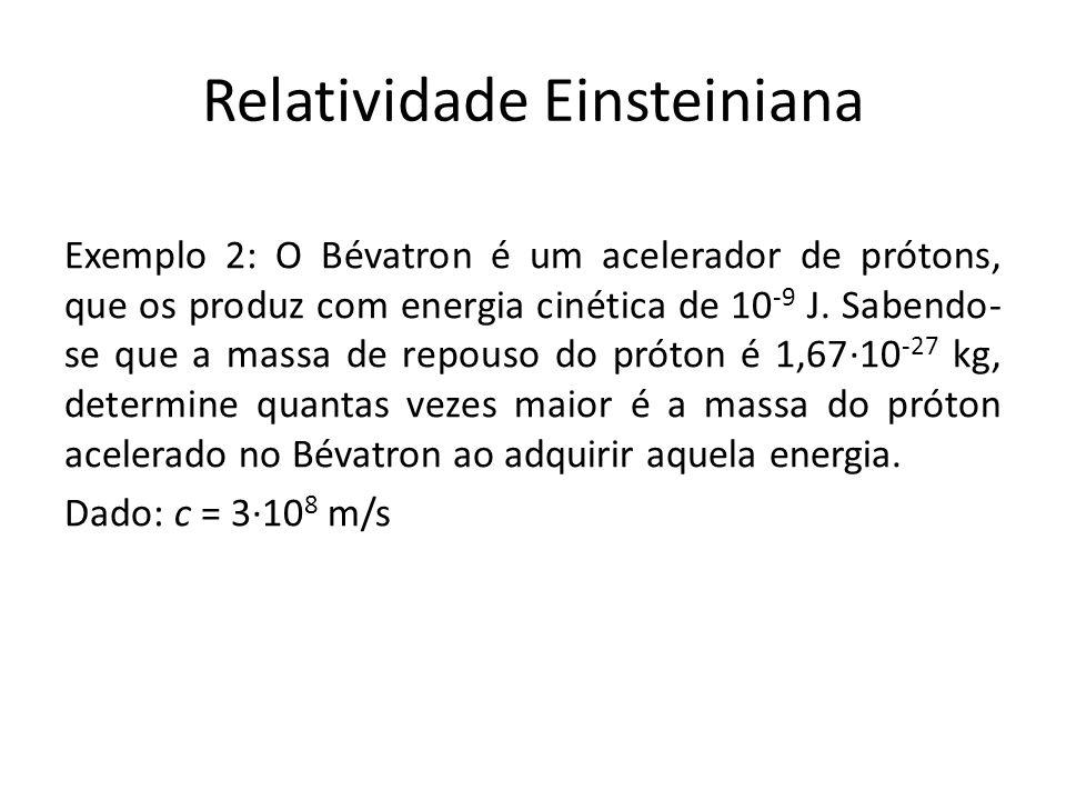 Relatividade Einsteiniana Exemplo 2: O Bévatron é um acelerador de prótons, que os produz com energia cinética de 10 -9 J. Sabendo- se que a massa de
