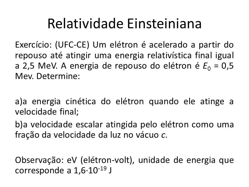 Relatividade Einsteiniana Exercício: (UFC-CE) Um elétron é acelerado a partir do repouso até atingir uma energia relativística final igual a 2,5 MeV.