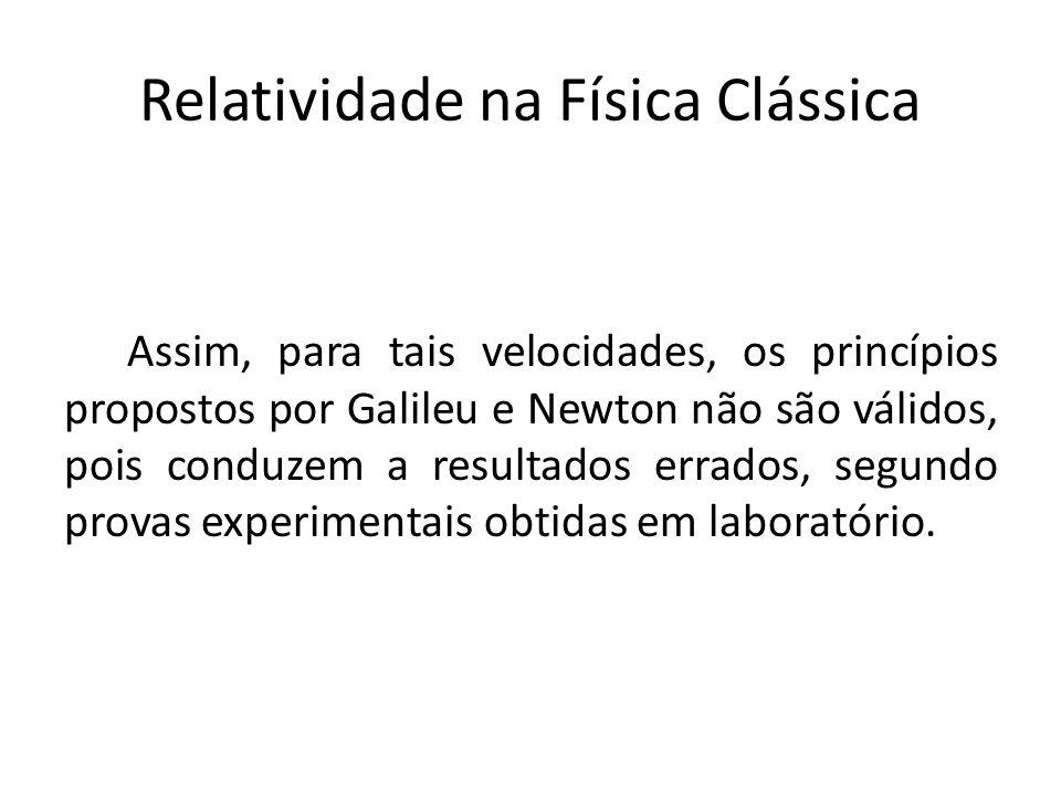 Relatividade na Física Clássica Assim, para tais velocidades, os princípios propostos por Galileu e Newton não são válidos, pois conduzem a resultados