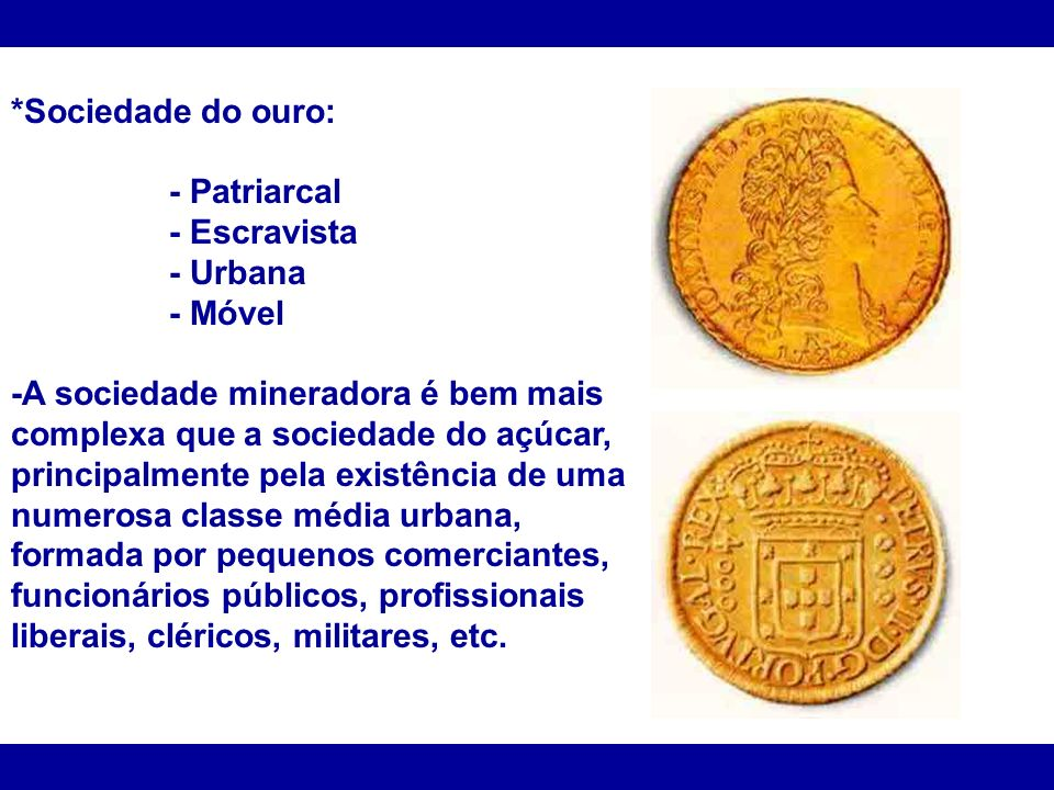 *Sociedade do ouro: - Patriarcal - Escravista - Urbana - Móvel -A sociedade mineradora é bem mais complexa que a sociedade do açúcar, principalmente p