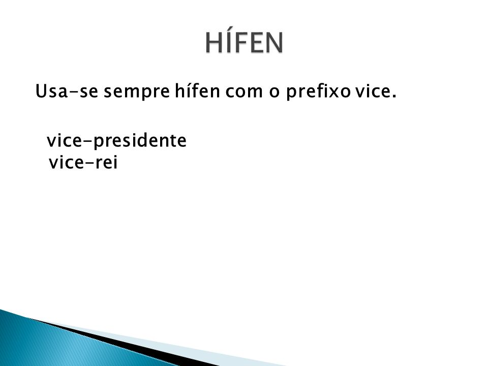 Usa-se sempre hífen com o prefixo vice. vice-presidente vice-rei