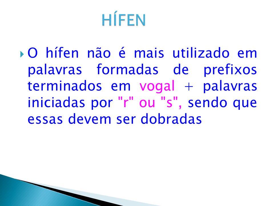 O hífen não é mais utilizado em palavras formadas de prefixos terminados em vogal + palavras iniciadas por