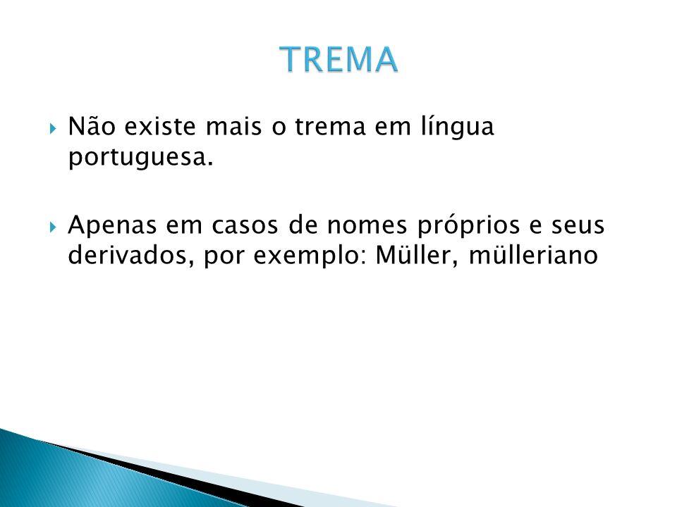 Não existe mais o trema em língua portuguesa. Apenas em casos de nomes próprios e seus derivados, por exemplo: Müller, mülleriano