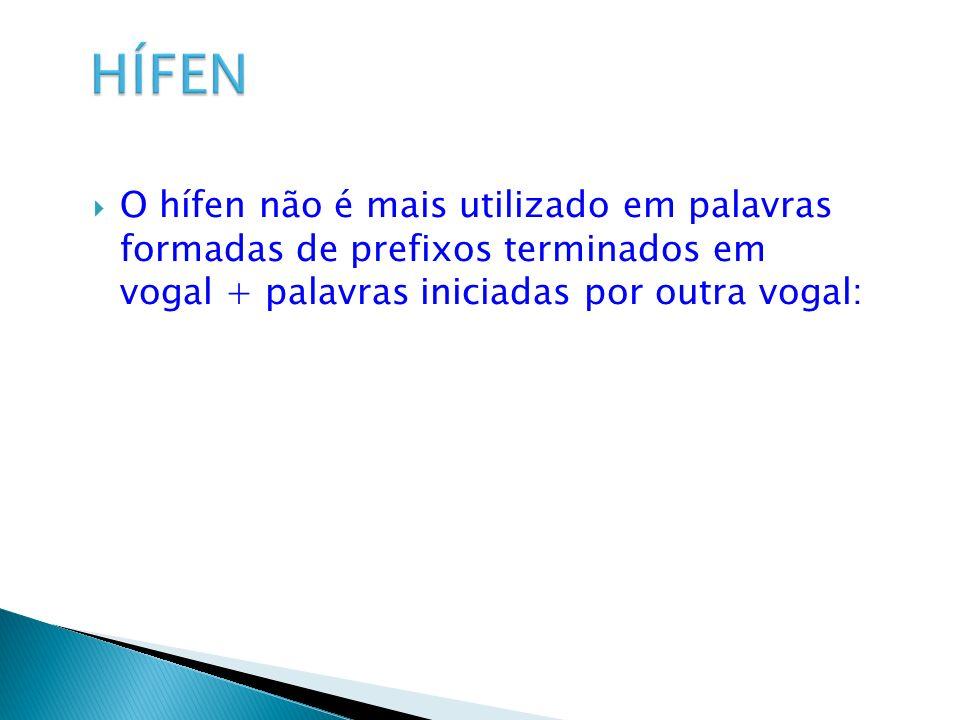 O hífen não é mais utilizado em palavras formadas de prefixos terminados em vogal + palavras iniciadas por outra vogal: