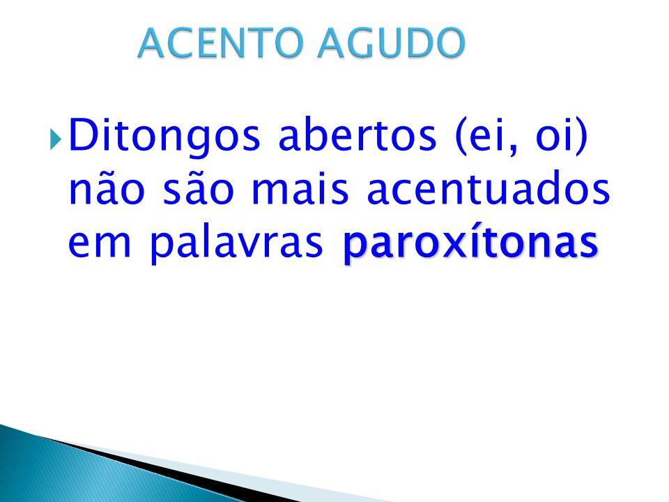 paroxítonas Ditongos abertos (ei, oi) não são mais acentuados em palavras paroxítonas