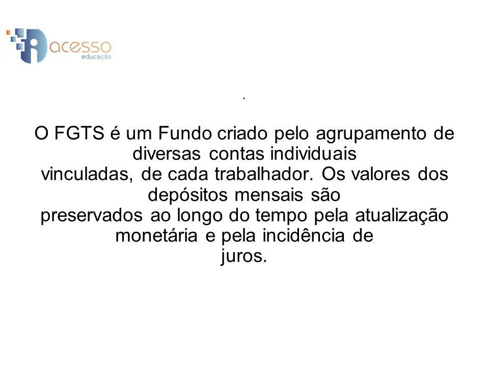 O FGTS é um Fundo criado pelo agrupamento de diversas contas individuais vinculadas, de cada trabalhador.