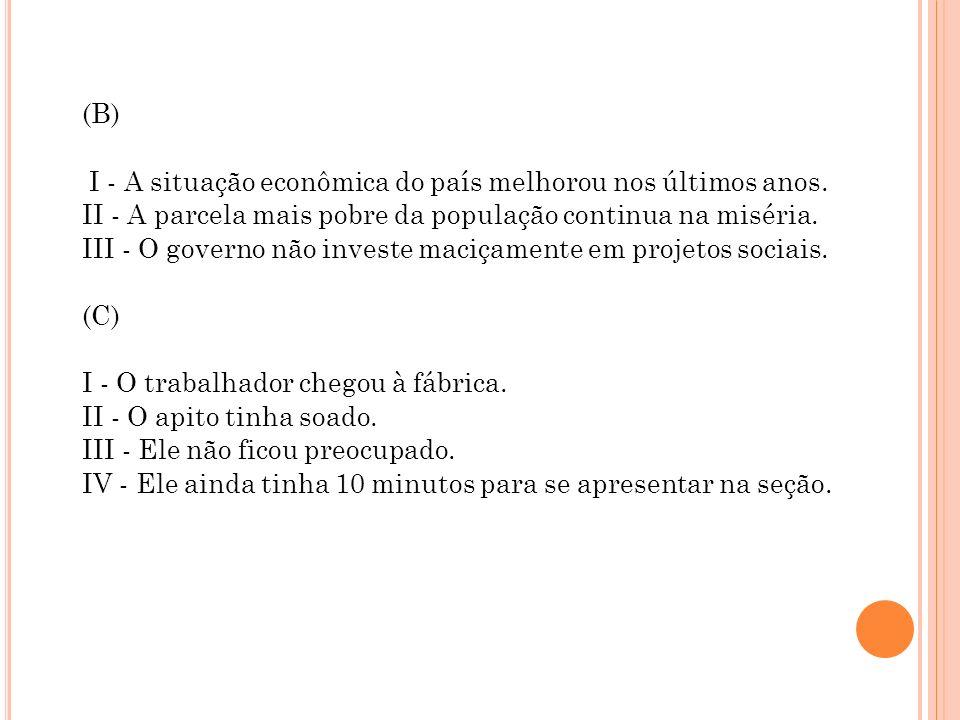 (B) I - A situação econômica do país melhorou nos últimos anos. II - A parcela mais pobre da população continua na miséria. III - O governo não invest