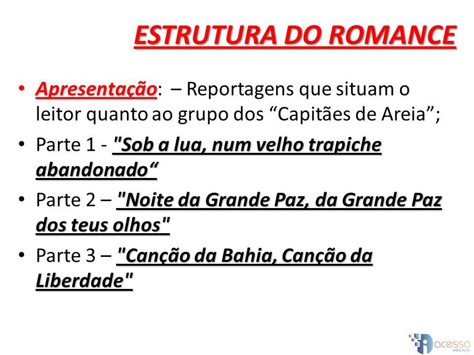 ESTRUTURA DO ROMANCE Apresentação Apresentação: – Reportagens que situam o leitor quanto ao grupo dos Capitães de Areia;