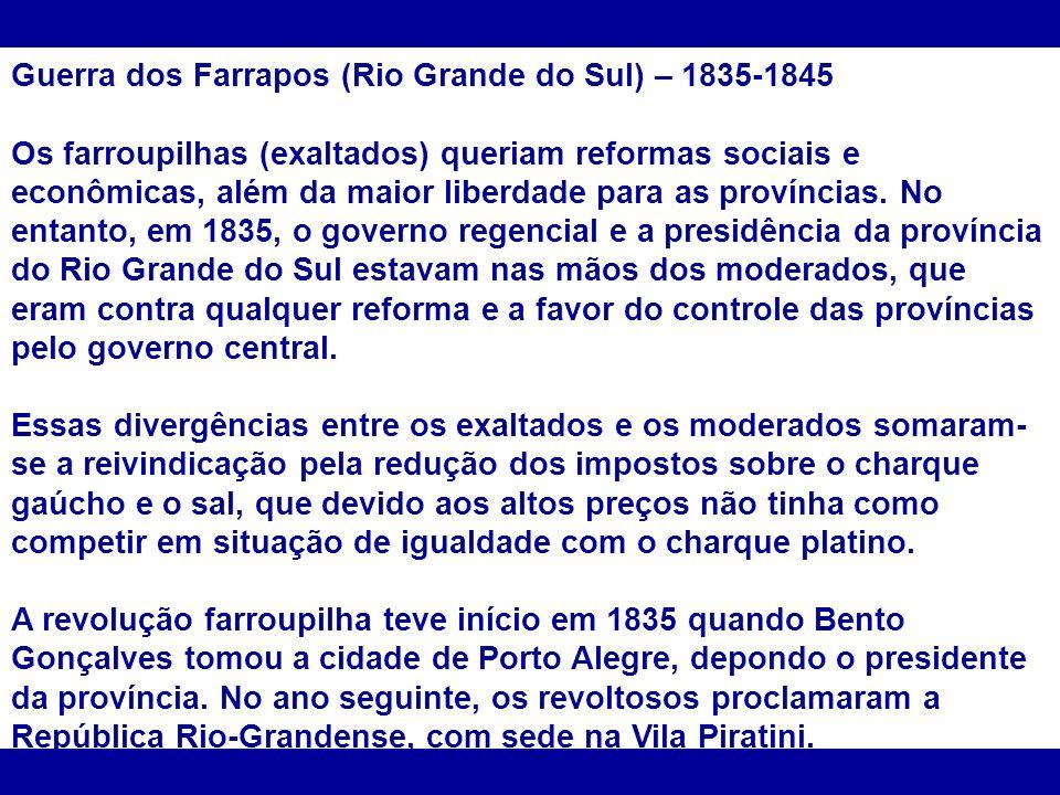 Guerra dos Farrapos (Rio Grande do Sul) – 1835-1845 Os farroupilhas (exaltados) queriam reformas sociais e econômicas, além da maior liberdade para as províncias.