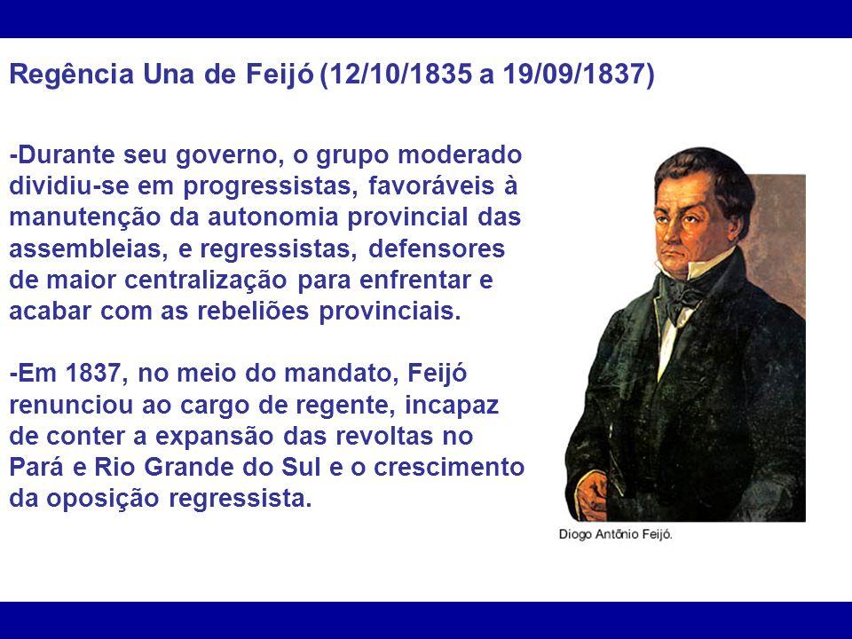 Regência Una de Feijó (12/10/1835 a 19/09/1837) -Durante seu governo, o grupo moderado dividiu-se em progressistas, favoráveis à manutenção da autonomia provincial das assembleias, e regressistas, defensores de maior centralização para enfrentar e acabar com as rebeliões provinciais.