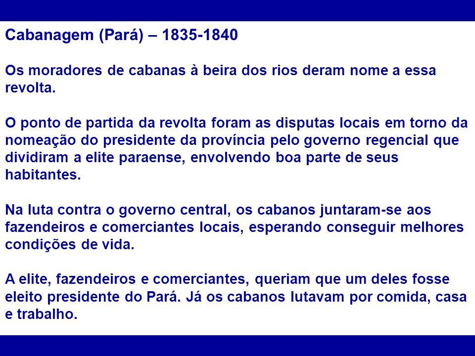 Cabanagem (Pará) – 1835-1840 Os moradores de cabanas à beira dos rios deram nome a essa revolta.