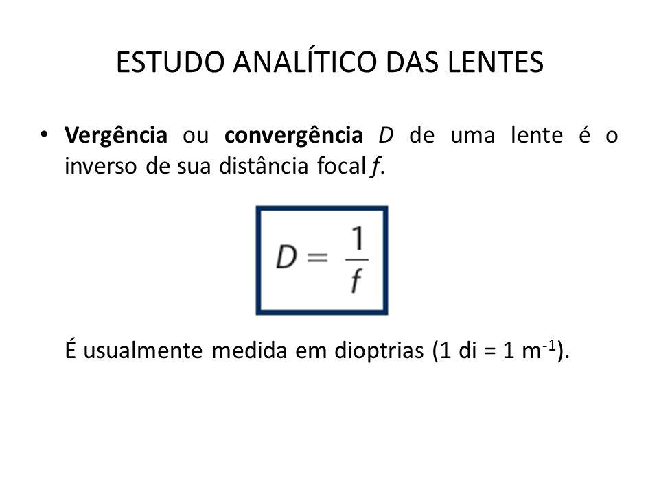 ESTUDO ANALÍTICO DAS LENTES Vergência ou convergência D de uma lente é o inverso de sua distância focal f.