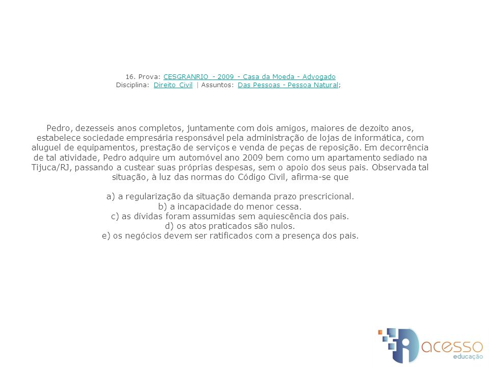 16. Prova: CESGRANRIO - 2009 - Casa da Moeda - Advogado Disciplina: Direito Civil | Assuntos: Das Pessoas - Pessoa Natural; Pedro, dezesseis anos comp