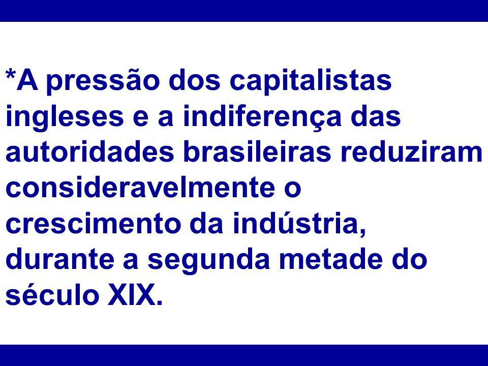 *A pressão dos capitalistas ingleses e a indiferença das autoridades brasileiras reduziram consideravelmente o crescimento da indústria, durante a seg