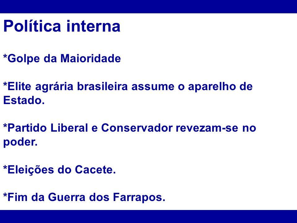 Política interna *Golpe da Maioridade *Elite agrária brasileira assume o aparelho de Estado. *Partido Liberal e Conservador revezam-se no poder. *Elei