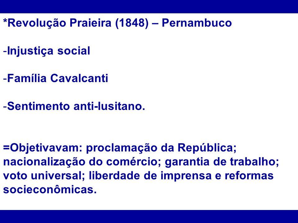 *Revolução Praieira (1848) – Pernambuco -Injustiça social -Família Cavalcanti -Sentimento anti-lusitano. =Objetivavam: proclamação da República; nacio
