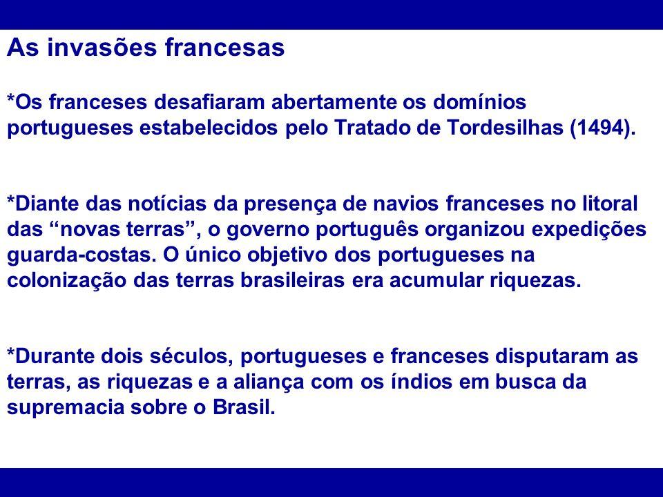 As invasões francesas *Os franceses desafiaram abertamente os domínios portugueses estabelecidos pelo Tratado de Tordesilhas (1494). *Diante das notíc