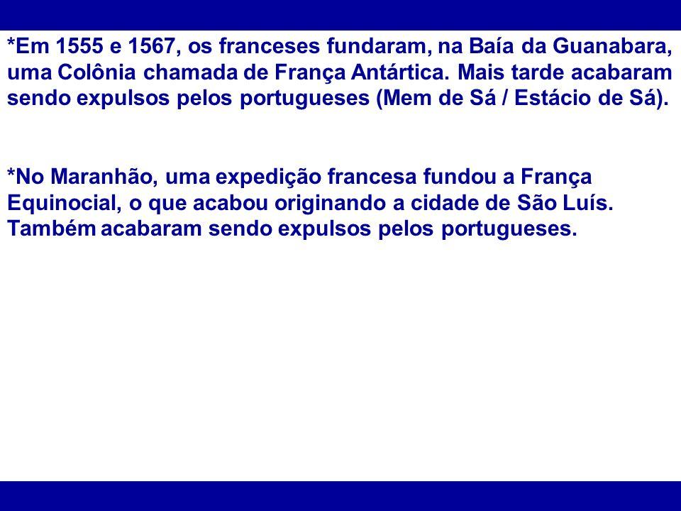 *Em 1555 e 1567, os franceses fundaram, na Baía da Guanabara, uma Colônia chamada de França Antártica. Mais tarde acabaram sendo expulsos pelos portug