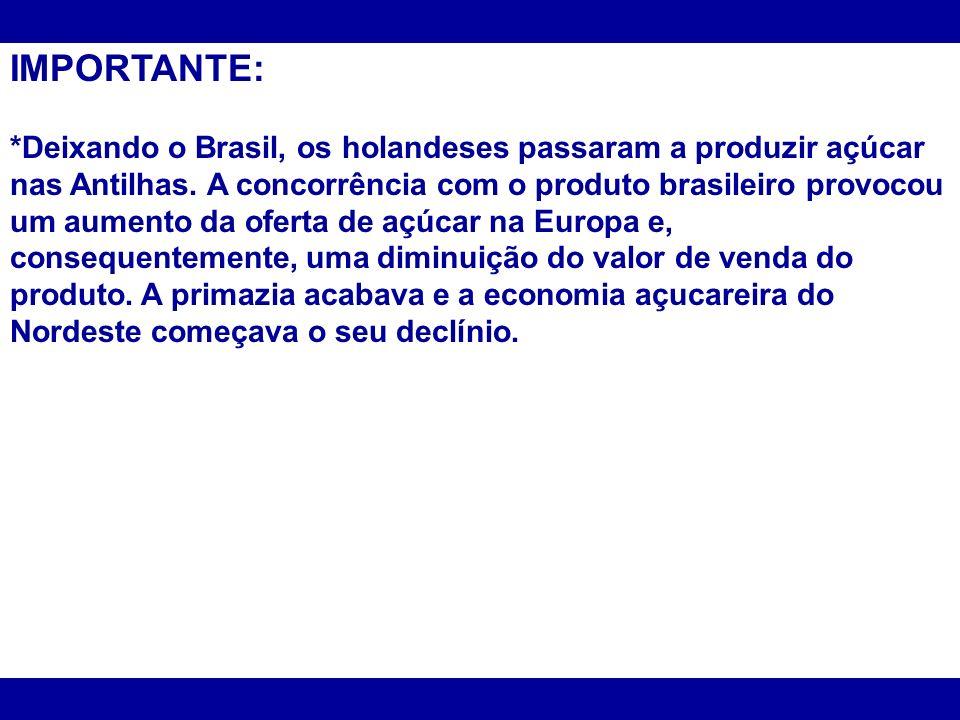 IMPORTANTE: *Deixando o Brasil, os holandeses passaram a produzir açúcar nas Antilhas. A concorrência com o produto brasileiro provocou um aumento da