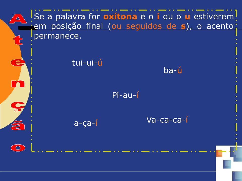 tui-ui-ú Pi-au-í ba-ú a-ça-í Va-ca-ca-í Se a palavra for oxítona e o i ou o u estiverem em posição final (ou seguidos de s), o acento permanece.
