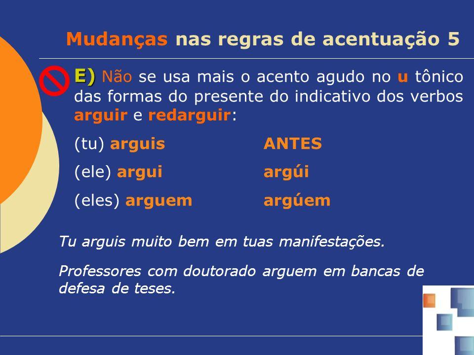 E) E) Não se usa mais o acento agudo no u tônico das formas do presente do indicativo dos verbos arguir e redarguir: (tu) arguisANTES (ele) arguiargúi