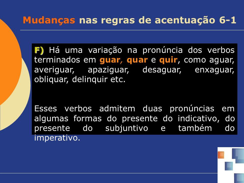 F) F) Há uma variação na pronúncia dos verbos terminados em guar, quar e quir, como aguar, averiguar, apaziguar, desaguar, enxaguar, obliquar, delinqu