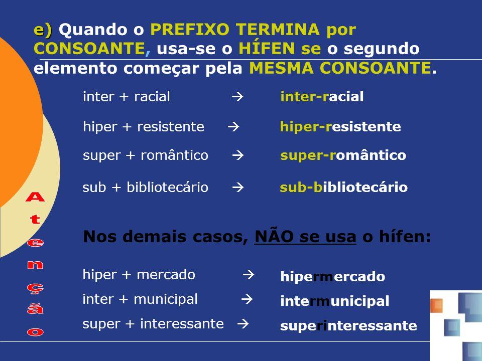 e) e) Quando o PREFIXO TERMINA por CONSOANTE, usa-se o HÍFEN se o segundo elemento começar pela MESMA CONSOANTE. inter + racial inter-racial hiper + r