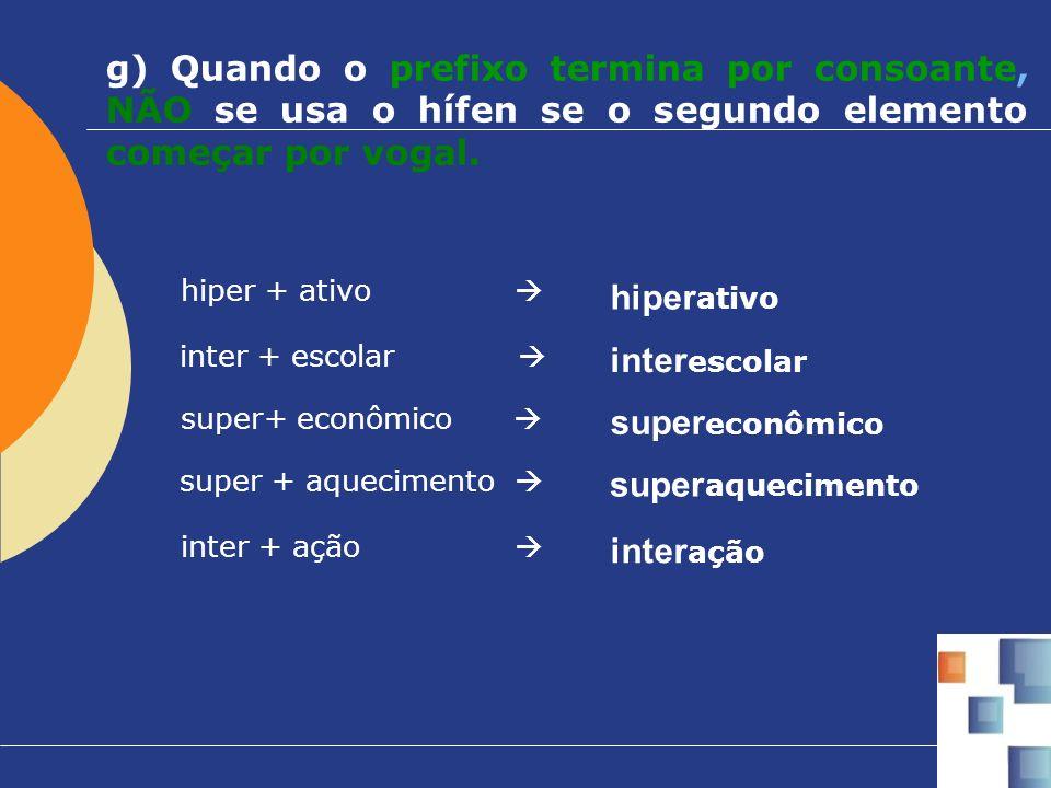 g) Quando o prefixo termina por consoante, NÃO se usa o hífen se o segundo elemento começar por vogal. hiper + ativo hiper ativo inter + escolar inter