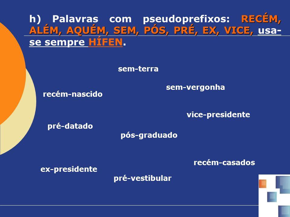 RECÉM, ALÉM, AQUÉM, SEM, PÓS, PRÉ, EX, VICE, h) Palavras com pseudoprefixos: RECÉM, ALÉM, AQUÉM, SEM, PÓS, PRÉ, EX, VICE, usa- se sempre HÍFEN. recém-