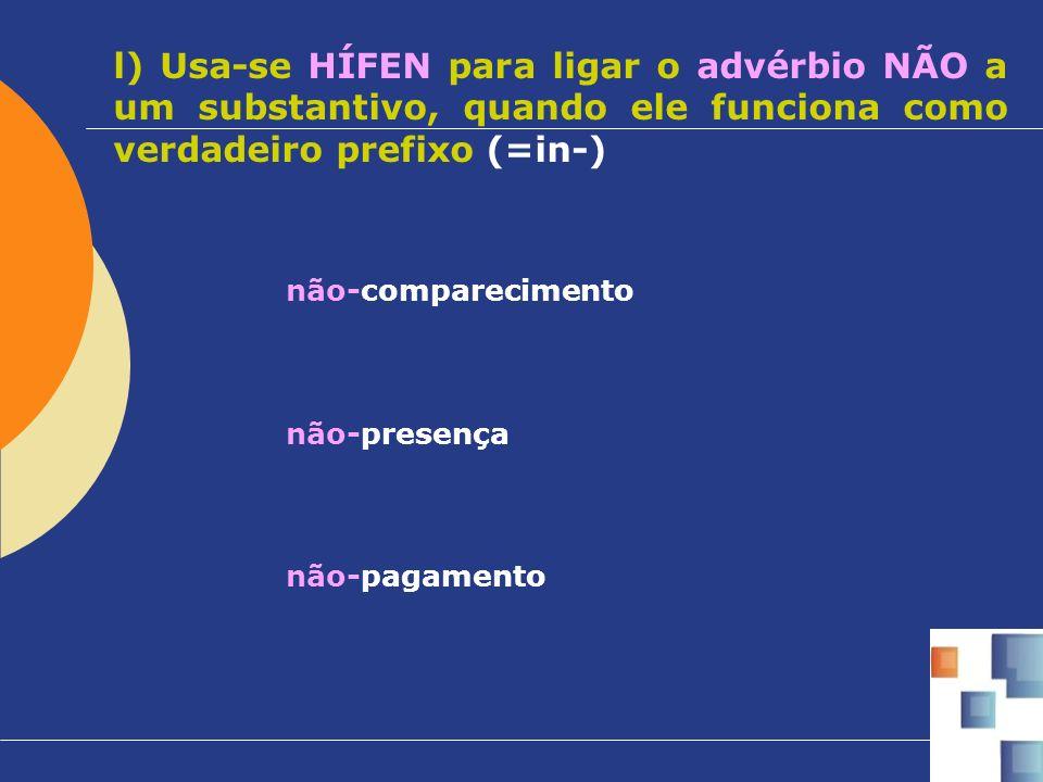 l) Usa-se HÍFEN para ligar o advérbio NÃO a um substantivo, quando ele funciona como verdadeiro prefixo (=in-) não-comparecimento não-presença não-pag