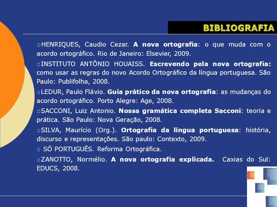 BIBLIOGRAFIA HENRIQUES, Caudio Cezar. A nova ortografia: o que muda com o acordo ortográfico. Rio de Janeiro: Elsevier, 2009. INSTITUTO ANTÔNIO HOUAIS