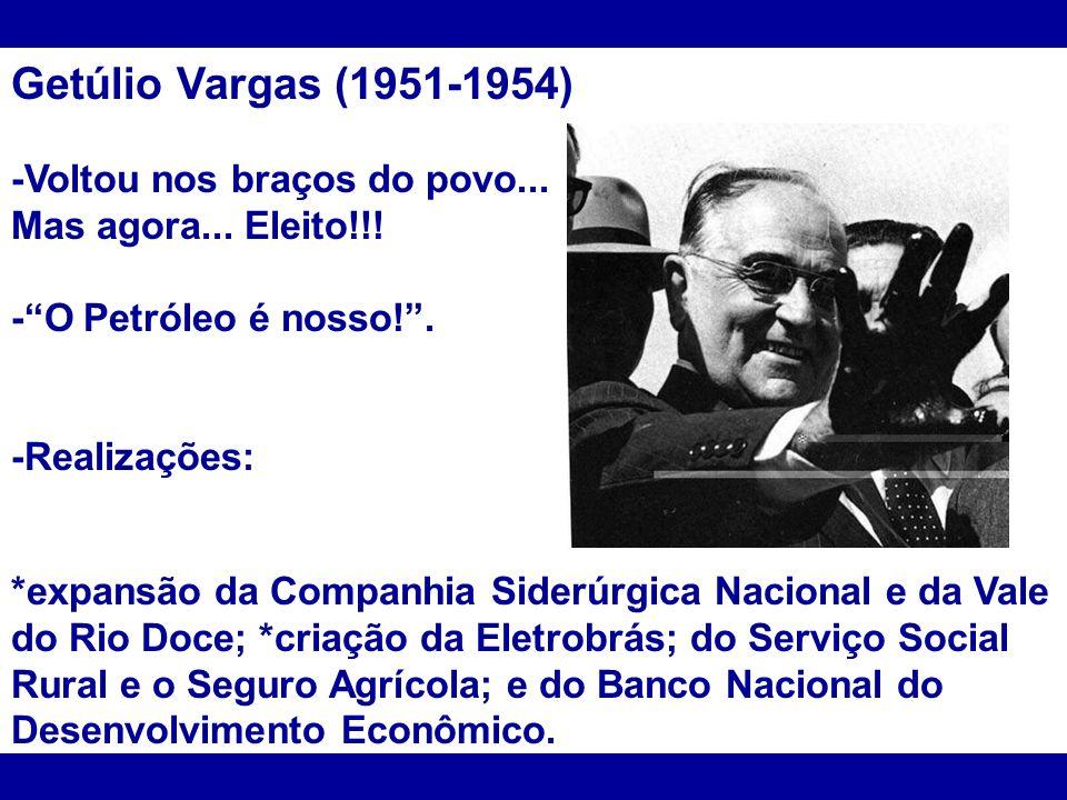Getúlio Vargas (1951-1954) -Voltou nos braços do povo... Mas agora... Eleito!!! -O Petróleo é nosso!. -Realizações: *expansão da Companhia Siderúrgica
