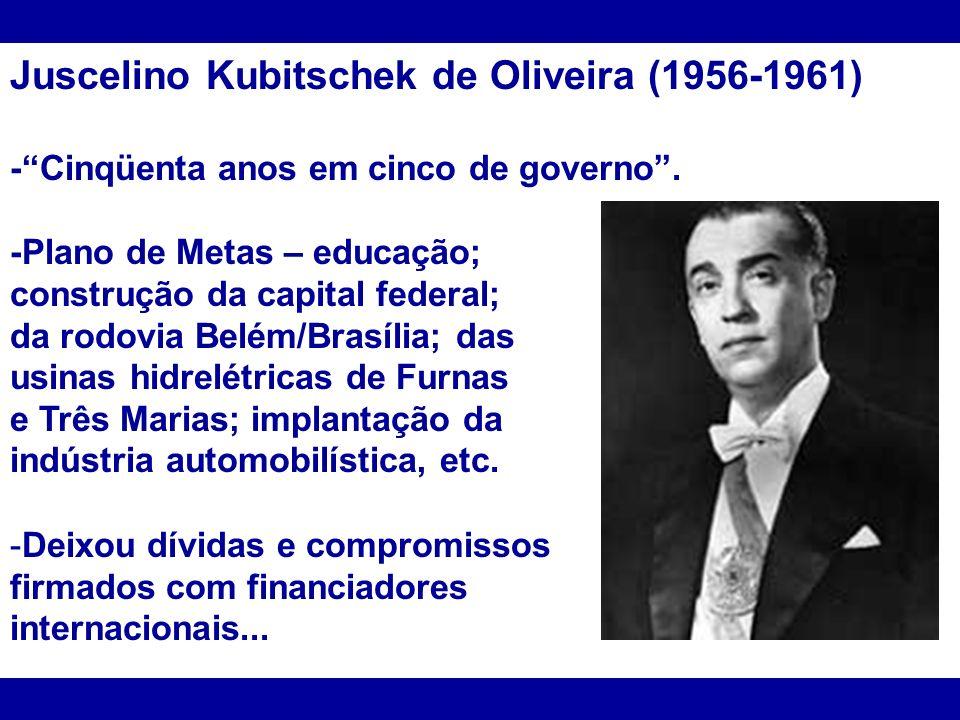 Juscelino Kubitschek de Oliveira (1956-1961) -Cinqüenta anos em cinco de governo. -Plano de Metas – educação; construção da capital federal; da rodovi