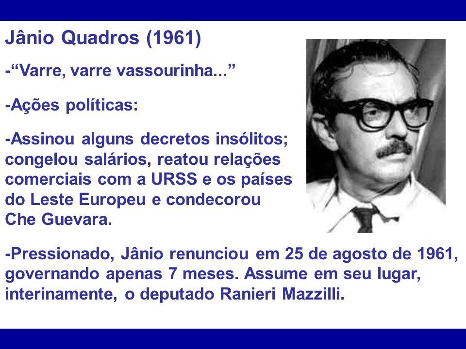 Jânio Quadros (1961) -Varre, varre vassourinha... -Ações políticas: -Assinou alguns decretos insólitos; congelou salários, reatou relações comerciais