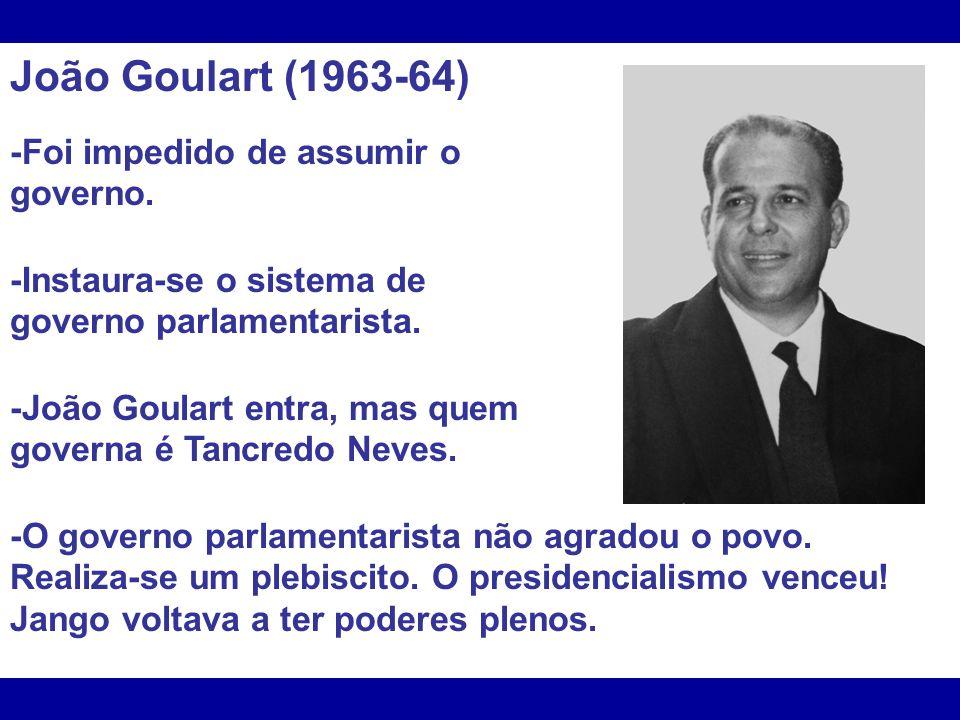 João Goulart (1963-64) -Foi impedido de assumir o governo. -Instaura-se o sistema de governo parlamentarista. -João Goulart entra, mas quem governa é